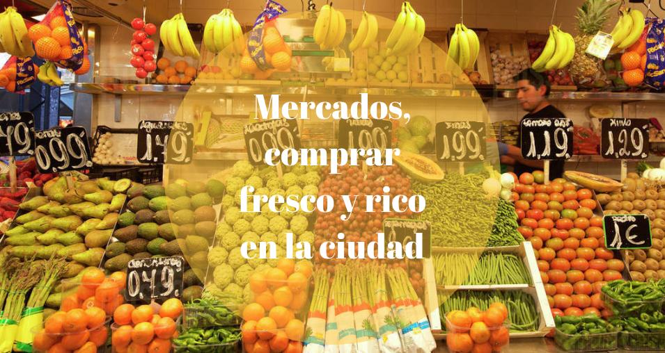 Mercados, comprar fresco y rico en la ciudad