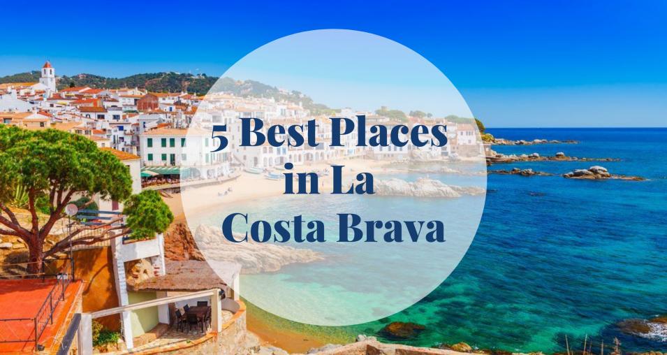 5 Best Places in La Costa Brava - Barcelona Home